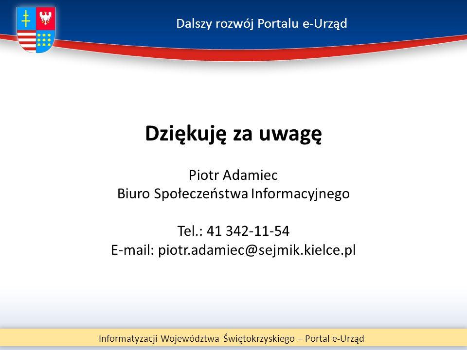 Dalszy rozwój Portalu e-Urząd Informatyzacji Województwa Świętokrzyskiego – Portal e-Urząd Dziękuję za uwagę Piotr Adamiec Biuro Społeczeństwa Informa