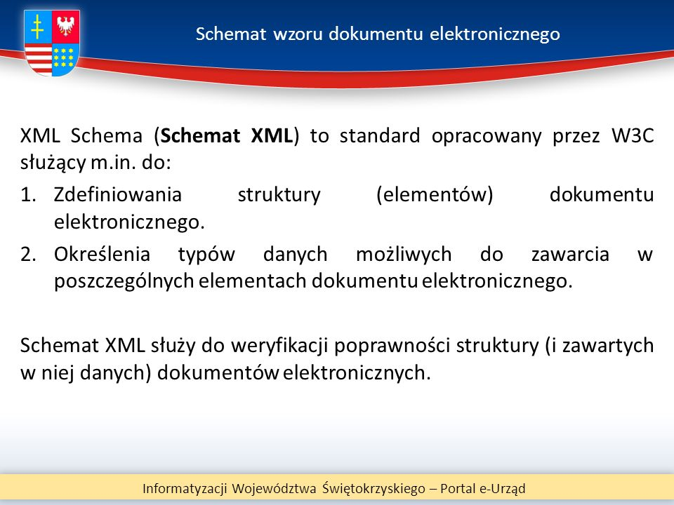 Schemat wzoru dokumentu elektronicznego XML Schema (Schemat XML) to standard opracowany przez W3C służący m.in. do: 1.Zdefiniowania struktury (element