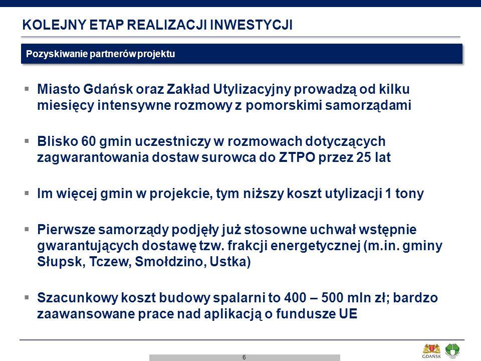 6 KOLEJNY ETAP REALIZACJI INWESTYCJI  Miasto Gdańsk oraz Zakład Utylizacyjny prowadzą od kilku miesięcy intensywne rozmowy z pomorskimi samorządami  Blisko 60 gmin uczestniczy w rozmowach dotyczących zagwarantowania dostaw surowca do ZTPO przez 25 lat  Im więcej gmin w projekcie, tym niższy koszt utylizacji 1 tony  Pierwsze samorządy podjęły już stosowne uchwał wstępnie gwarantujących dostawę tzw.