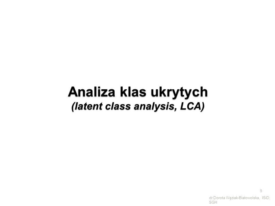 Analiza klas ukrytych (latent class analysis, LCA) 9 dr Dorota Węziak-Białowolska, ISiD, SGH