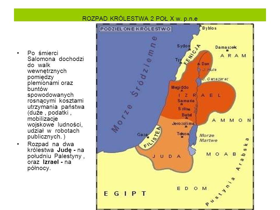 ROZPAD KRÓLESTWA 2 POŁ X w. p.n.e Po śmierci Salomona dochodzi do walk wewnętrznych pomiędzy plemionami oraz buntów spowodowanych rosnącymi kosztami u