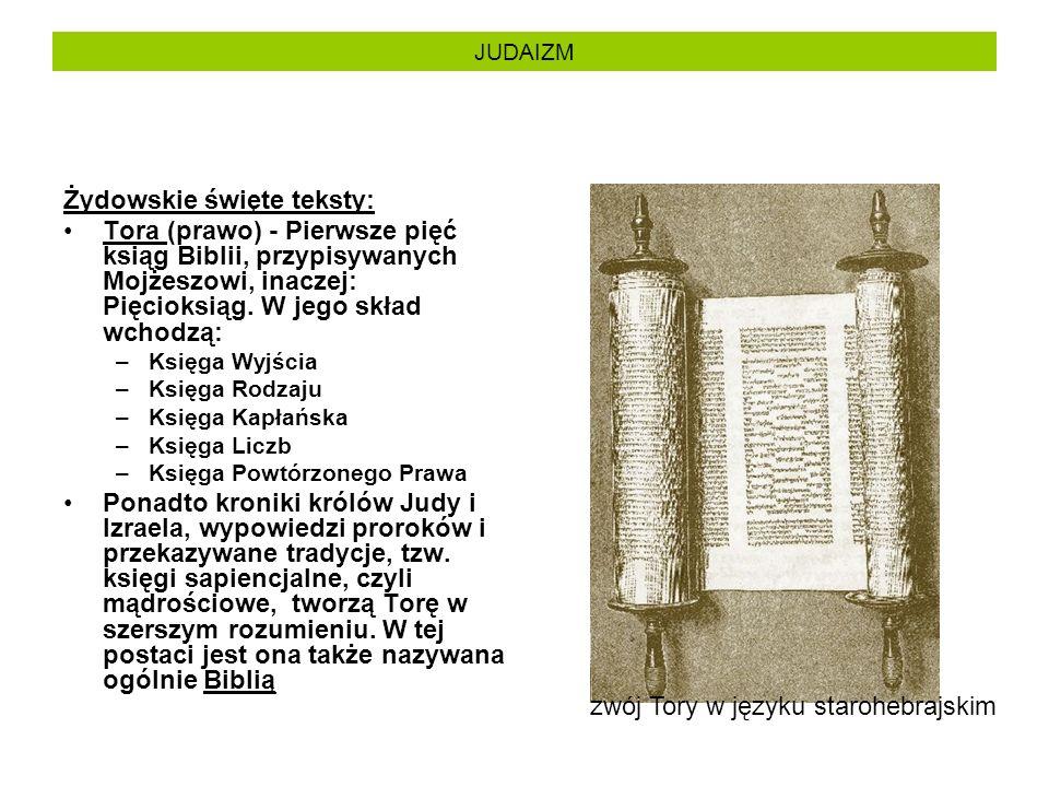 JUDAIZM Żydowskie święte teksty: Tora (prawo) - Pierwsze pięć ksiąg Biblii, przypisywanych Mojżeszowi, inaczej: Pięcioksiąg. W jego skład wchodzą: –Ks