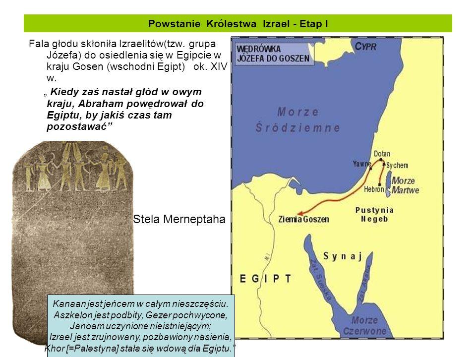 Powstanie Królestwa Izrael - Etap I Fala głodu skłoniła Izraelitów(tzw. grupa Józefa) do osiedlenia się w Egipcie w kraju Gosen (wschodni Egipt) ok. X