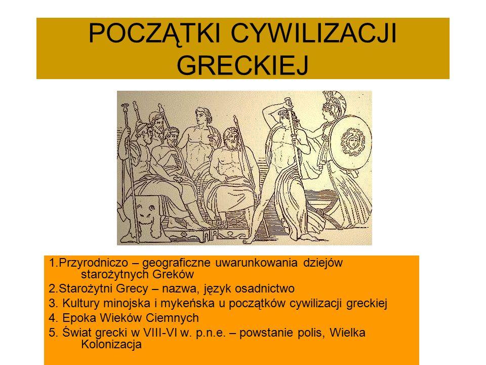 POCZĄTKI CYWILIZACJI GRECKIEJ 1.Przyrodniczo – geograficzne uwarunkowania dziejów starożytnych Greków 2.Starożytni Grecy – nazwa, język osadnictwo 3.
