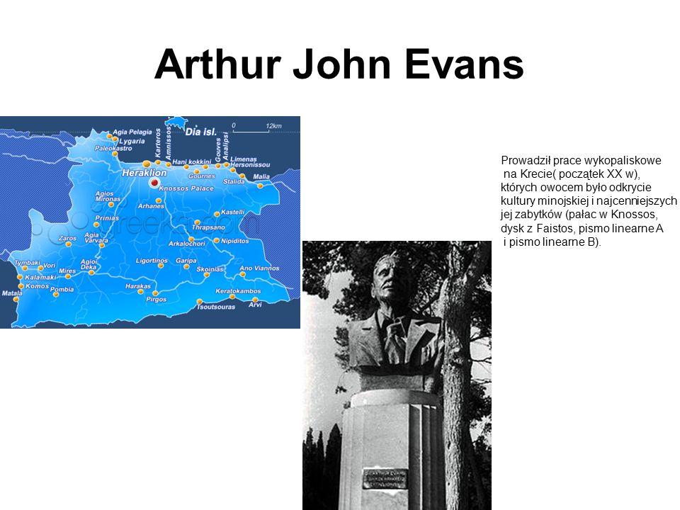 Arthur John Evans Prowadził prace wykopaliskowe na Krecie( początek XX w), których owocem było odkrycie kultury minojskiej i najcenniejszych jej zabytków (pałac w Knossos, dysk z Faistos, pismo linearne A i pismo linearne B).