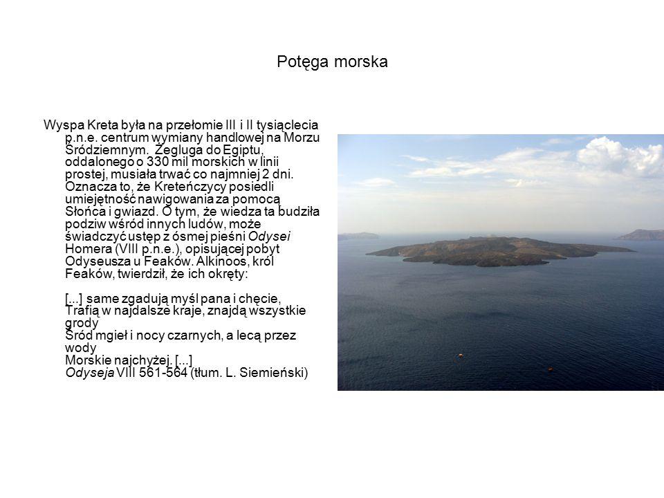 Potęga morska Wyspa Kreta była na przełomie III i II tysiąclecia p.n.e. centrum wymiany handlowej na Morzu Śródziemnym. Żegluga do Egiptu, oddalonego