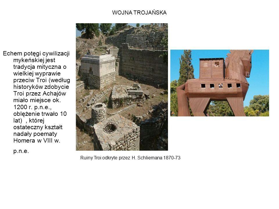 WOJNA TROJAŃSKA Echem potęgi cywilizacji mykeńskiej jest tradycja mityczna o wielkiej wyprawie przeciw Troi (według historyków zdobycie Troi przez Achajów miało miejsce ok.