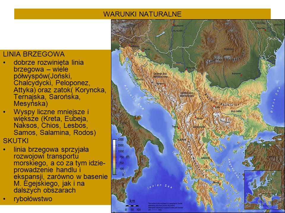 WARUNKI NATURALNE LINIA BRZEGOWA dobrze rozwinięta linia brzegowa – wiele półwyspów(Joński, Chalcydycki, Peloponez, Attyka) oraz zatok( Koryncka, Ternajska, Sarońska, Mesyńska) Wyspy liczne mniejsze i większe (Kreta, Eubeja, Naksos, Chios, Lesbos, Samos, Salamina, Rodos) SKUTKI linia brzegowa sprzyjała rozwojowi transportu morskiego, a co za tym idzie- prowadzenie handlu i ekspansji, zarówno w basenie M.