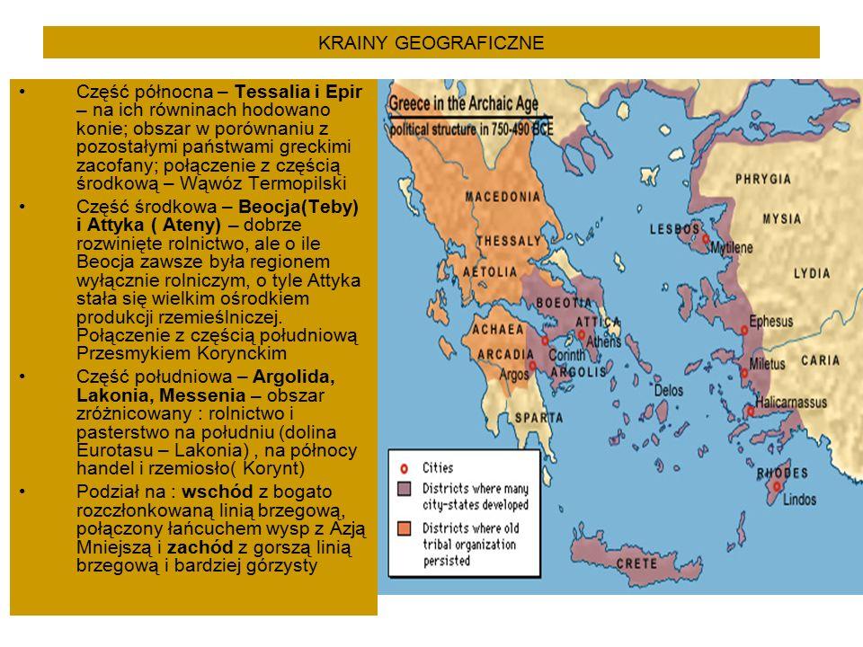 KRAINY GEOGRAFICZNE Część północna – Tessalia i Epir – na ich równinach hodowano konie; obszar w porównaniu z pozostałymi państwami greckimi zacofany; połączenie z częścią środkową – Wąwóz Termopilski Część środkowa – Beocja(Teby) i Attyka ( Ateny) – dobrze rozwinięte rolnictwo, ale o ile Beocja zawsze była regionem wyłącznie rolniczym, o tyle Attyka stała się wielkim ośrodkiem produkcji rzemieślniczej.