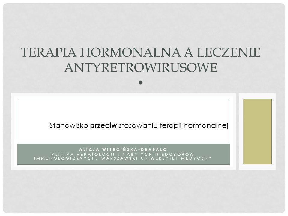 ALICJA WIERCIŃSKA-DRAPAŁO KLINIKA HEPATOLOGII I NABYTYCH NIEDOBORÓW IMMUNOLOGICZNYCH, WARSZAWSKI UNIWERSYTET MEDYCZNY TERAPIA HORMONALNA A LECZENIE ANTYRETROWIRUSOWE Stanowisko przeciw stosowaniu terapii hormonalnej