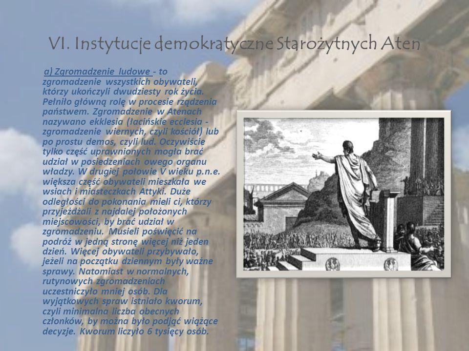VI. Instytucje demokratyczne Staro ż ytnych Aten a) Zgromadzenie ludowe - to zgromadzenie wszystkich obywateli, którzy ukończyli dwudziesty rok życia.