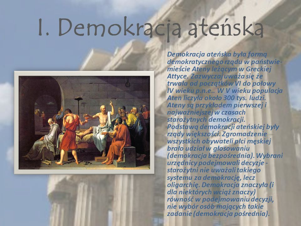 I. Demokracja ate ń ska Demokracja ateńska była formą demokratycznego rządu w państwie- mieście Ateny leżącym w Greckiej Attyce. Zazwyczaj uważa się ż