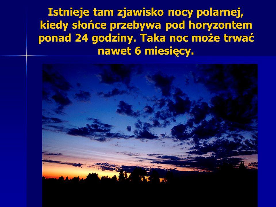 Istnieje tam zjawisko nocy polarnej, kiedy słońce przebywa pod horyzontem ponad 24 godziny. Taka noc może trwać nawet 6 miesięcy.