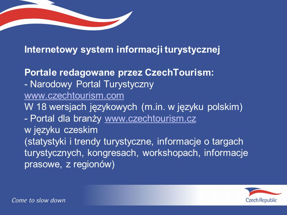 Internetowy system informacji turystycznej Portale redagowane przez CzechTourism: - Narodowy Portal Turystyczny www.czechtourism.com W 18 wersjach językowych (m.in.