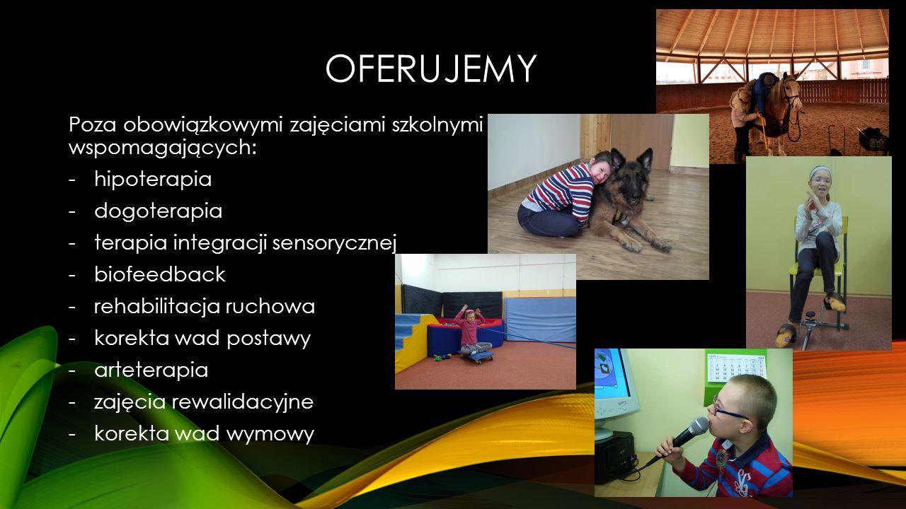 OFERUJEMY Poza obowiązkowymi zajęciami szkolnymi dysponujemy bogatą ofertą zajęć wspomagających: -hipoterapia -dogoterapia -terapia integracji sensorycznej -biofeedback -rehabilitacja ruchowa -korekta wad postawy -arteterapia -zajęcia rewalidacyjne -korekta wad wymowy