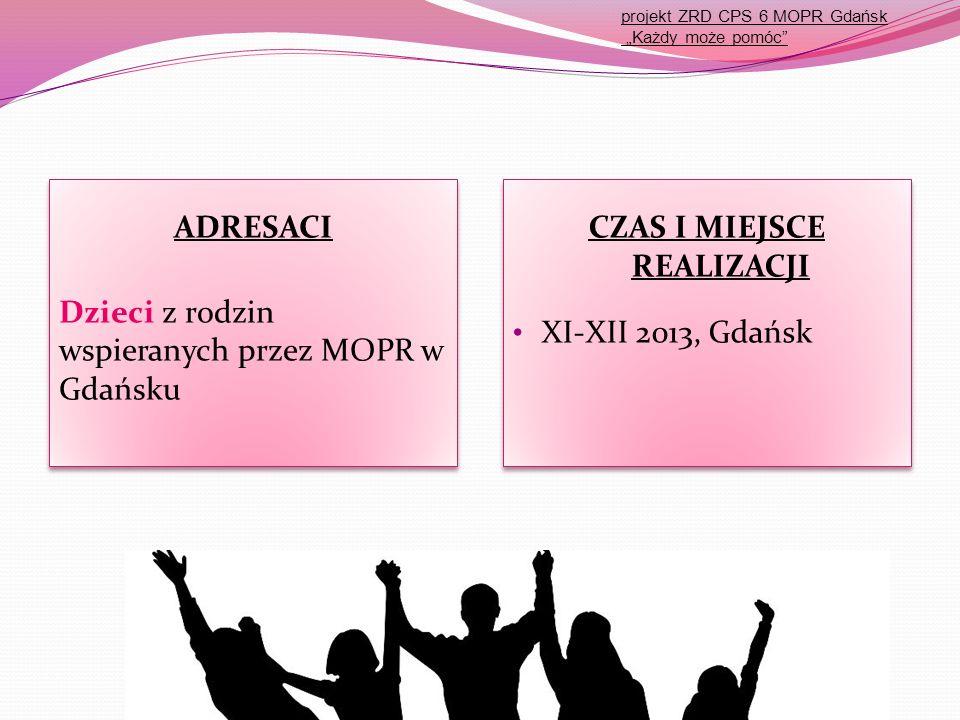 """ADRESACI Dzieci z rodzin wspieranych przez MOPR w Gdańsku ADRESACI Dzieci z rodzin wspieranych przez MOPR w Gdańsku CZAS I MIEJSCE REALIZACJI XI-XII 2013, Gdańsk CZAS I MIEJSCE REALIZACJI XI-XII 2013, Gdańsk projekt ZRD CPS 6 MOPR Gdańsk """"Każdy może pomóc"""