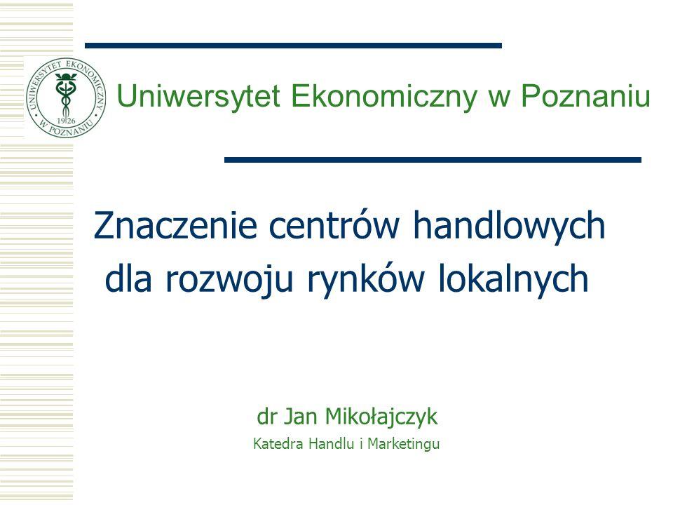 Znaczenie centrów handlowych dla rozwoju rynków lokalnych dr Jan Mikołajczyk Katedra Handlu i Marketingu Uniwersytet Ekonomiczny w Poznaniu