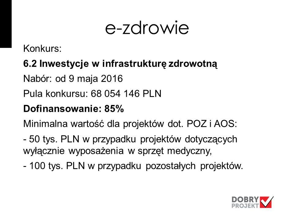 e-zdrowie Konkurs: 6.2 Inwestycje w infrastrukturę zdrowotną Nabór: od 9 maja 2016 Pula konkursu: 68 054 146 PLN Dofinansowanie: 85% Minimalna wartość dla projektów dot.