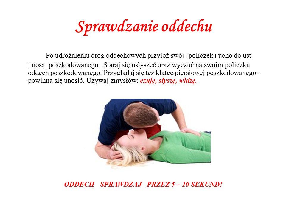 Sprawdzanie oddechu Po udrożnieniu dróg oddechowych przyłóż swój [policzek i ucho do ust i nosa poszkodowanego.
