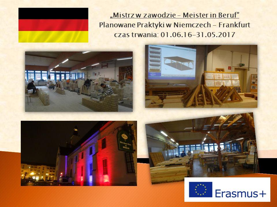 """""""Mistrz w zawodzie – Meister in Beruf Planowane Praktyki w Niemczech - Frankfurt czas trwania: 01.06.16-31.05.2017"""