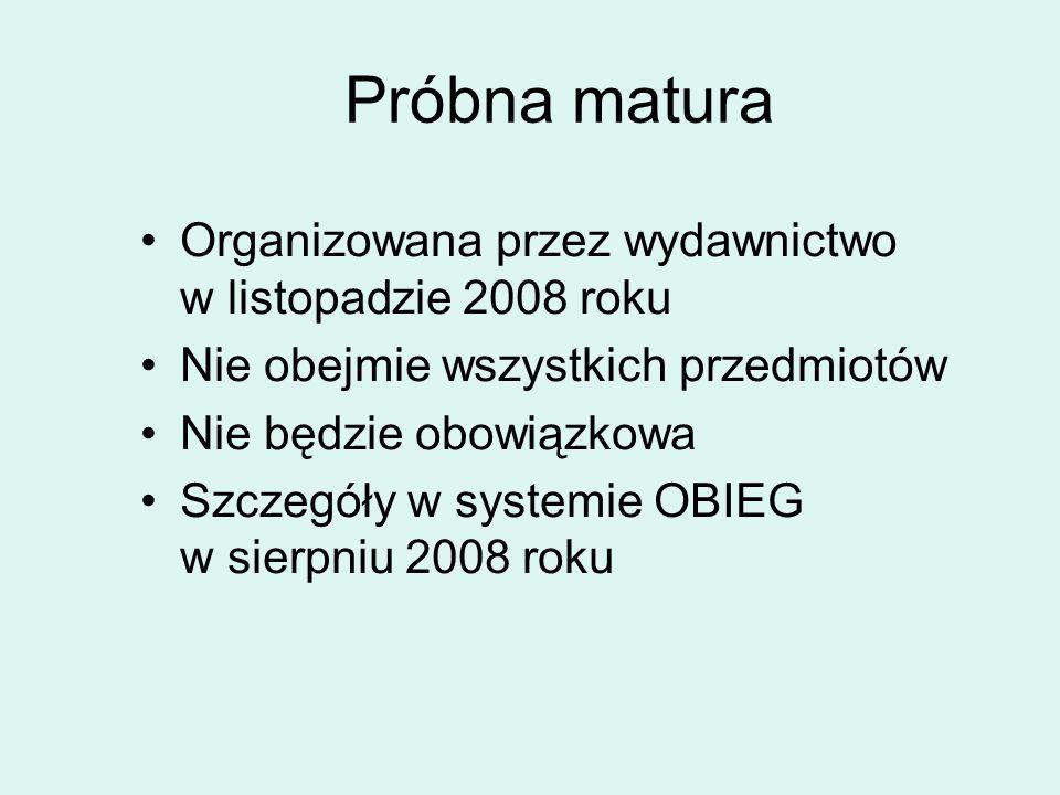 Próbna matura Organizowana przez wydawnictwo w listopadzie 2008 roku Nie obejmie wszystkich przedmiotów Nie będzie obowiązkowa Szczegóły w systemie OBIEG w sierpniu 2008 roku