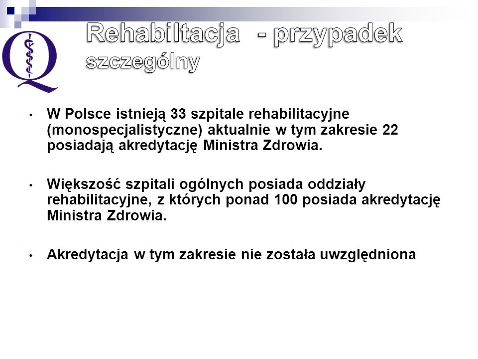W Polsce istnieją 33 szpitale rehabilitacyjne (monospecjalistyczne) aktualnie w tym zakresie 22 posiadają akredytację Ministra Zdrowia.