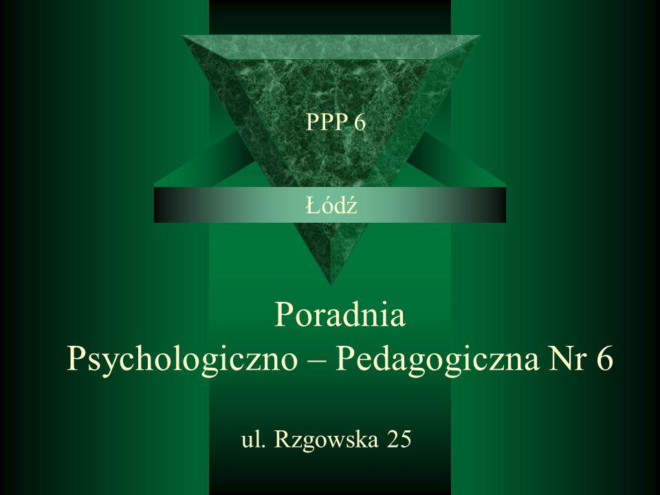 Poradnia Psychologiczno – Pedagogiczna Nr 6 ul. Rzgowska 25 PPP 6 Łódź