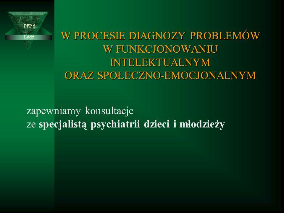 W PROCESIE DIAGNOZY PROBLEMÓW W FUNKCJONOWANIU INTELEKTUALNYM ORAZ SPOŁECZNO-EMOCJONALNYM Łódź PPP 6 zapewniamy konsultacje ze specjalistą psychiatrii dzieci i młodzieży
