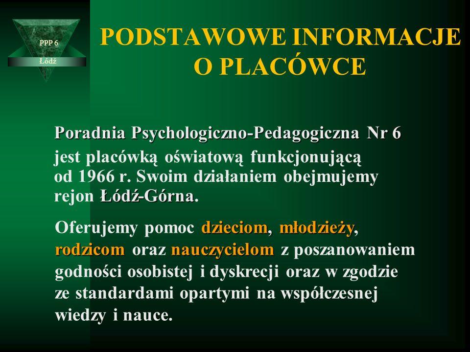 PODSTAWOWE INFORMACJE O PLACÓWCE Poradnia Psychologiczno-Pedagogiczna Nr 6 Łódź-Górna jest placówką oświatową funkcjonującą od 1966 r.