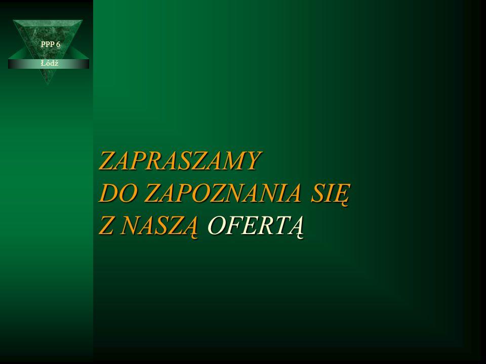 ZAPRASZAMY DO ZAPOZNANIA SIĘ Z NASZĄ OFERTĄ Łódź PPP 6