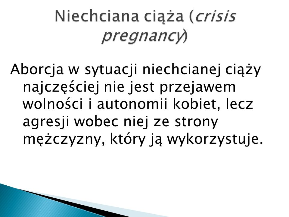 Aborcja w sytuacji niechcianej ciąży najczęściej nie jest przejawem wolności i autonomii kobiet, lecz agresji wobec niej ze strony mężczyzny, który ją wykorzystuje.