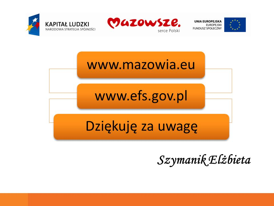 www.mazowia.eu www.efs.gov.pl Dziękuję za uwagę Szymanik Elżbieta