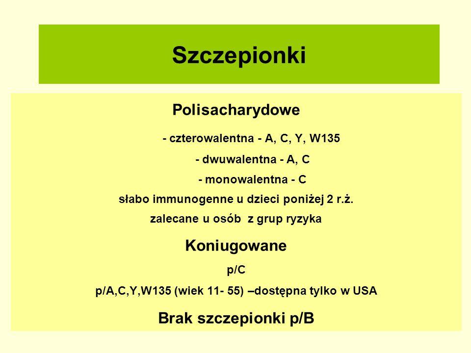 Szczepionki Polisacharydowe - czterowalentna - A, C, Y, W135 - dwuwalentna - A, C - monowalentna - C słabo immunogenne u dzieci poniżej 2 r.ż. zalecan