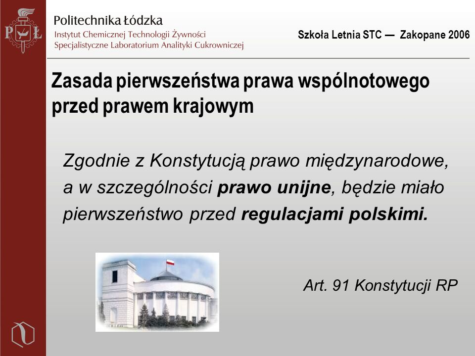 Szkoła Letnia STC — Zakopane 2006 Zasada pierwszeństwa prawa wspólnotowego przed prawem krajowym Zgodnie z Konstytucją prawo międzynarodowe, a w szczególności prawo unijne, będzie miało pierwszeństwo przed regulacjami polskimi.