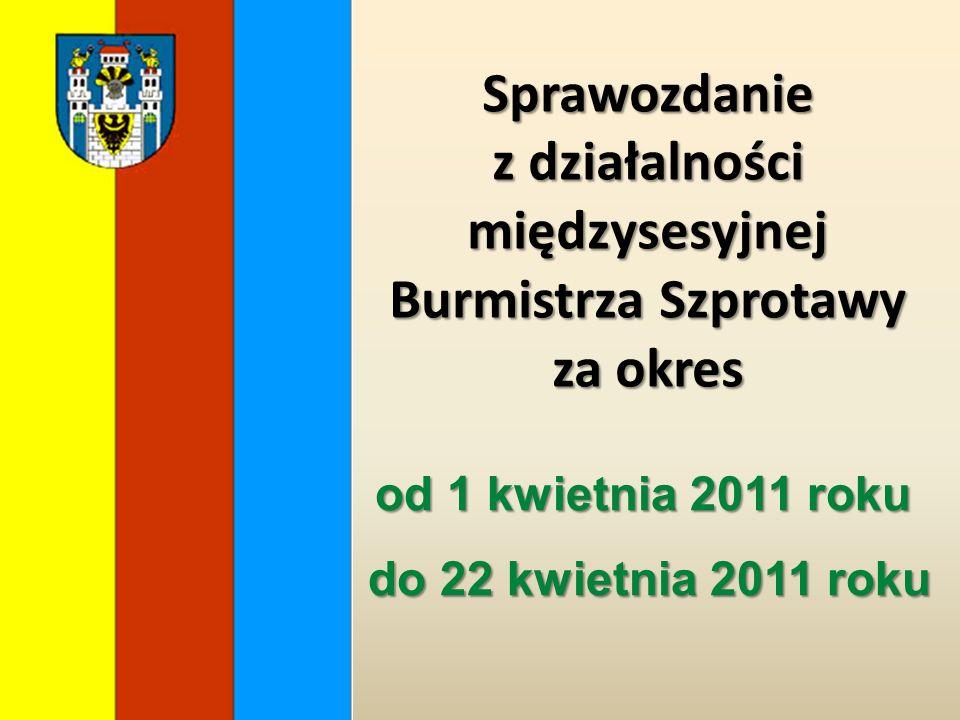 Sprawozdanie z działalności międzysesyjnej Burmistrza Szprotawy za okres od 1 kwietnia 2011 roku do 22 kwietnia 2011 roku do 22 kwietnia 2011 roku