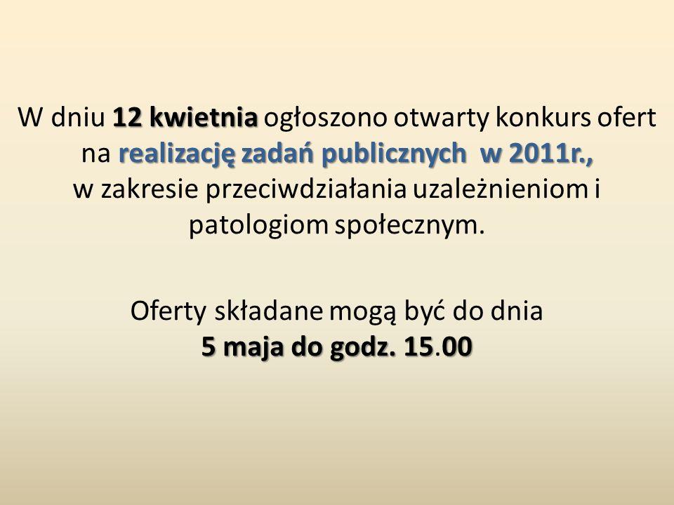 12 kwietnia realizację zadań publicznych w 2011r., W dniu 12 kwietnia ogłoszono otwarty konkurs ofert na realizację zadań publicznych w 2011r., w zakresie przeciwdziałania uzależnieniom i patologiom społecznym.