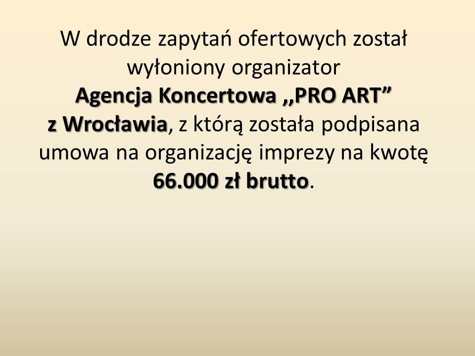 W drodze zapytań ofertowych został wyłoniony organizator Agencja Koncertowa,,PRO ART z Wrocławia 66.000 zł brutto z Wrocławia, z którą została podpisana umowa na organizację imprezy na kwotę 66.000 zł brutto.
