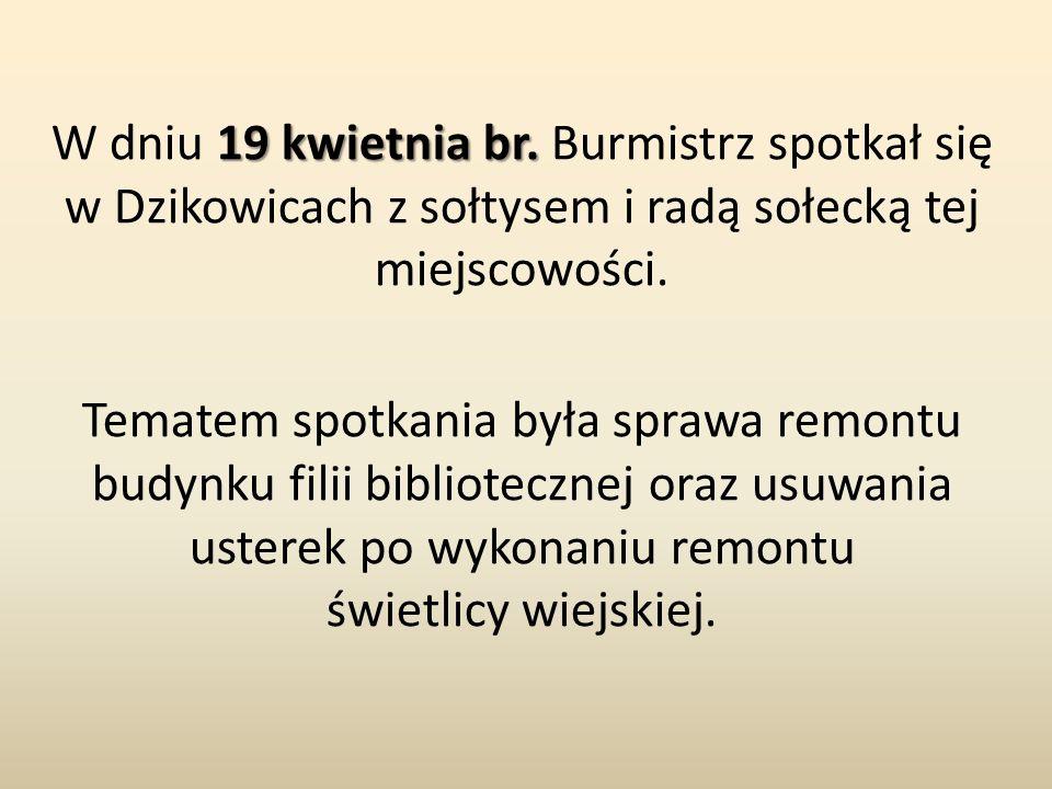 19 kwietnia br. W dniu 19 kwietnia br. Burmistrz spotkał się w Dzikowicach z sołtysem i radą sołecką tej miejscowości. Tematem spotkania była sprawa r