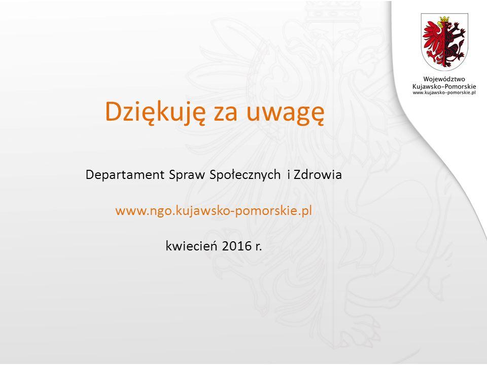 Dziękuję za uwagę Departament Spraw Społecznych i Zdrowia www.ngo.kujawsko-pomorskie.pl kwiecień 2016 r.
