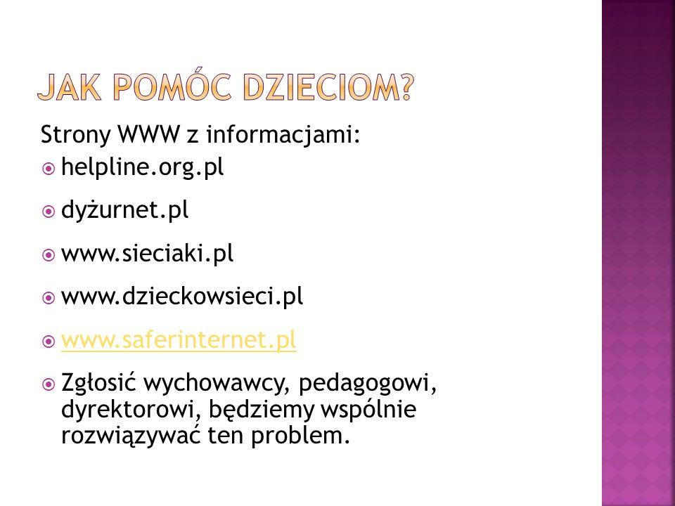 Strony WWW z informacjami:  helpline.org.pl  dyżurnet.pl  www.sieciaki.pl  www.dzieckowsieci.pl  www.saferinternet.pl www.saferinternet.pl  Zgłosić wychowawcy, pedagogowi, dyrektorowi, będziemy wspólnie rozwiązywać ten problem.