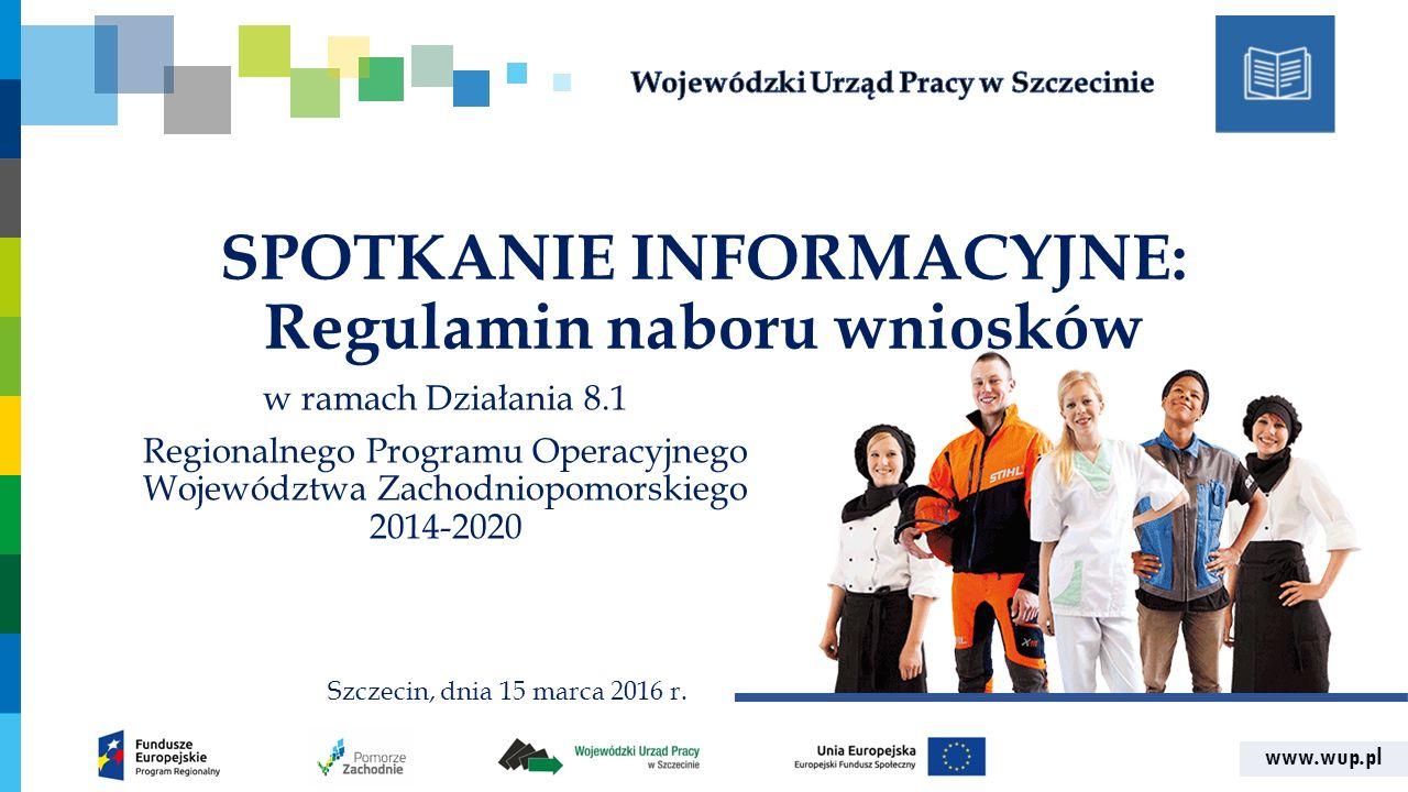 www.wup.pl SPOTKANIE INFORMACYJNE: Regulamin naboru wniosków w ramach Działania 8.1 Regionalnego Programu Operacyjnego Województwa Zachodniopomorskiego 2014-2020 Szczecin, dnia 15 marca 2016 r.