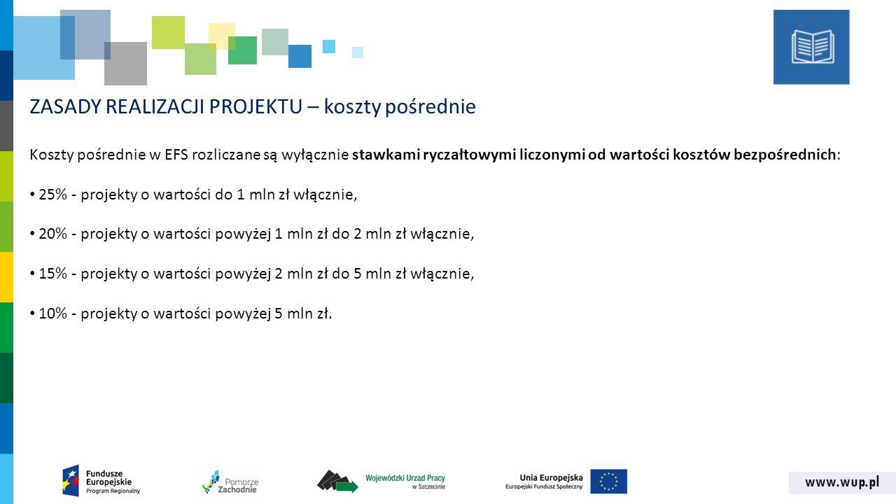 www.wup.pl ZASADY REALIZACJI PROJEKTU – koszty pośrednie Koszty pośrednie w EFS rozliczane są wyłącznie stawkami ryczałtowymi liczonymi od wartości kosztów bezpośrednich: 25% - projekty o wartości do 1 mln zł włącznie, 20% - projekty o wartości powyżej 1 mln zł do 2 mln zł włącznie, 15% - projekty o wartości powyżej 2 mln zł do 5 mln zł włącznie, 10% - projekty o wartości powyżej 5 mln zł.