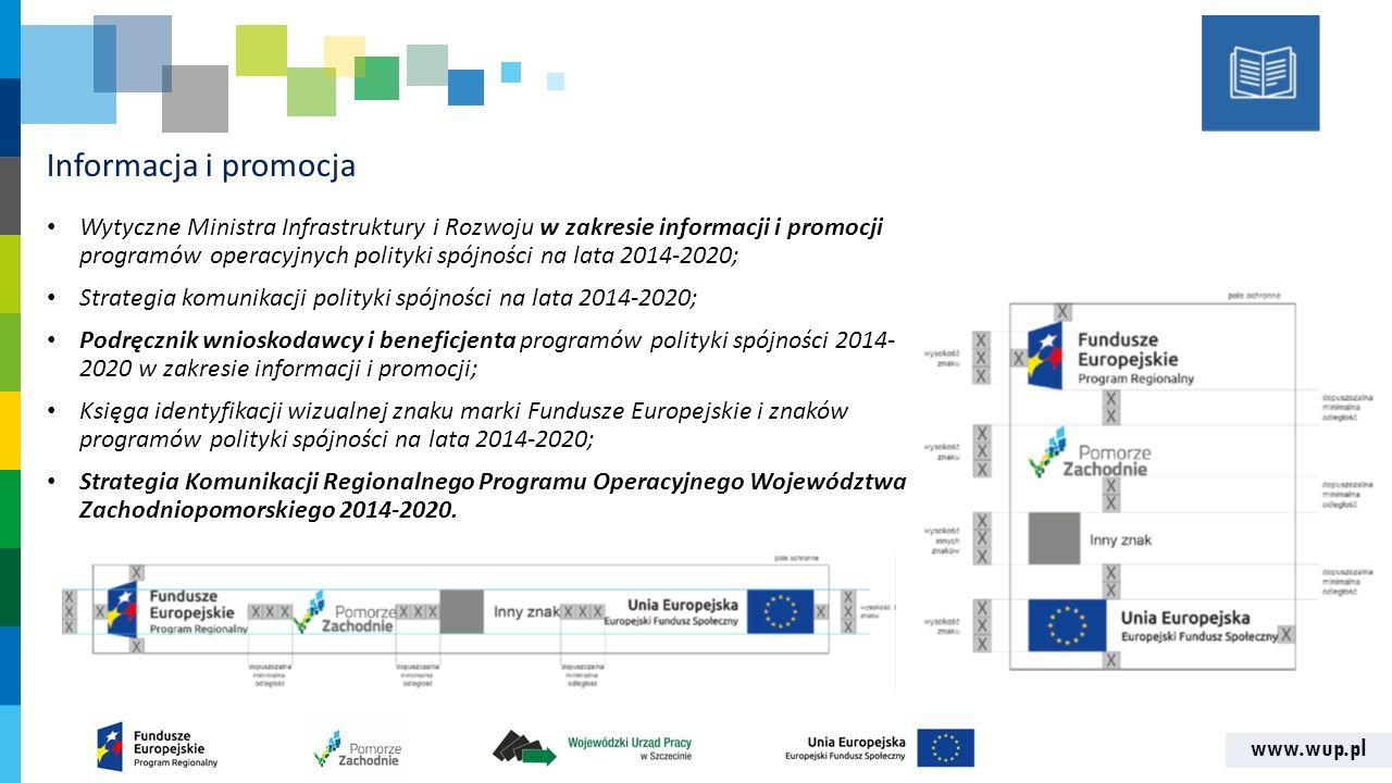 www.wup.pl Informacja i promocja Wytyczne Ministra Infrastruktury i Rozwoju w zakresie informacji i promocji programów operacyjnych polityki spójności na lata 2014-2020; Strategia komunikacji polityki spójności na lata 2014-2020; Podręcznik wnioskodawcy i beneficjenta programów polityki spójności 2014- 2020 w zakresie informacji i promocji; Księga identyfikacji wizualnej znaku marki Fundusze Europejskie i znaków programów polityki spójności na lata 2014-2020; Strategia Komunikacji Regionalnego Programu Operacyjnego Województwa Zachodniopomorskiego 2014-2020.