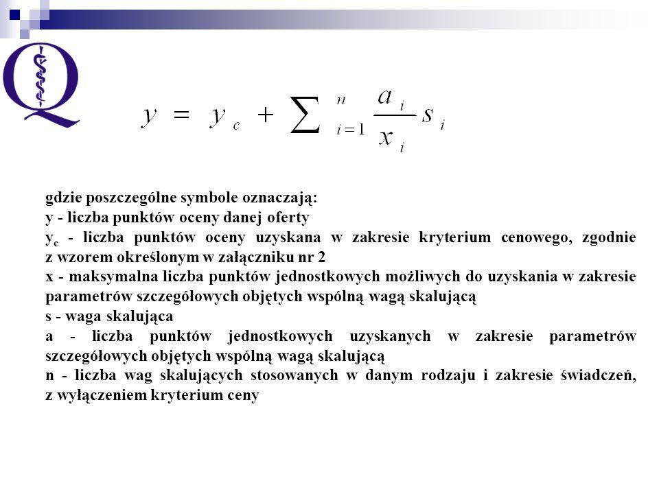 gdzie poszczególne symbole oznaczają: y - liczba punktów oceny danej oferty y c - liczba punktów oceny uzyskana w zakresie kryterium cenowego, zgodnie z wzorem określonym w załączniku nr 2 x - maksymalna liczba punktów jednostkowych możliwych do uzyskania w zakresie parametrów szczegółowych objętych wspólną wagą skalującą s - waga skalująca a - liczba punktów jednostkowych uzyskanych w zakresie parametrów szczegółowych objętych wspólną wagą skalującą n - liczba wag skalujących stosowanych w danym rodzaju i zakresie świadczeń, z wyłączeniem kryterium ceny
