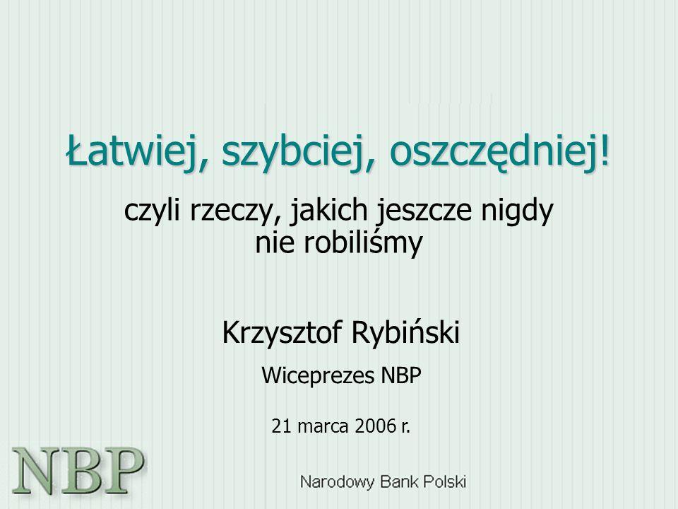 Łatwiej, szybciej, oszczędniej! czyli rzeczy, jakich jeszcze nigdy nie robiliśmy Krzysztof Rybiński Wiceprezes NBP 21 marca 2006 r.