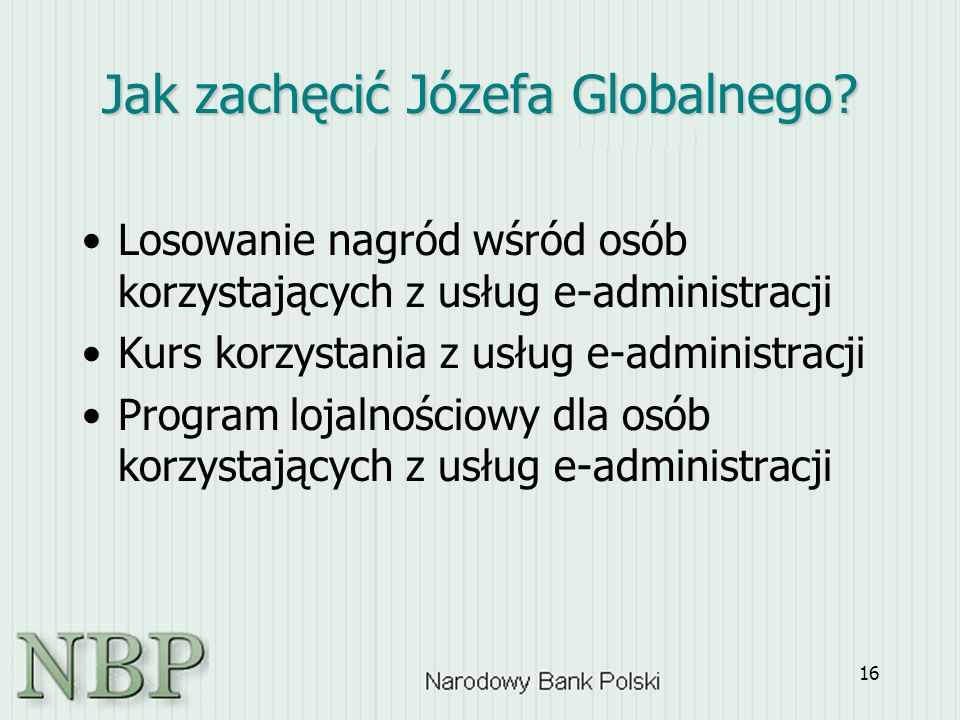 16 Jak zachęcić Józefa Globalnego? Losowanie nagród wśród osób korzystających z usług e-administracji Kurs korzystania z usług e-administracji Program