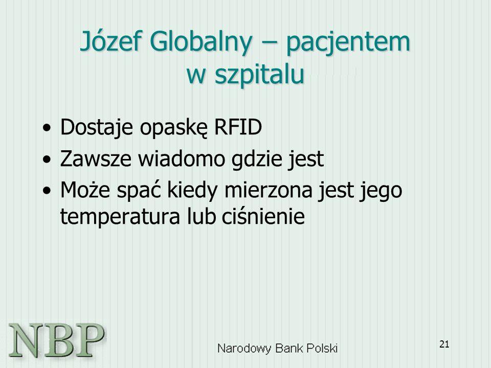 21 Dostaje opaskę RFID Zawsze wiadomo gdzie jest Może spać kiedy mierzona jest jego temperatura lub ciśnienie Józef Globalny – pacjentem w szpitalu