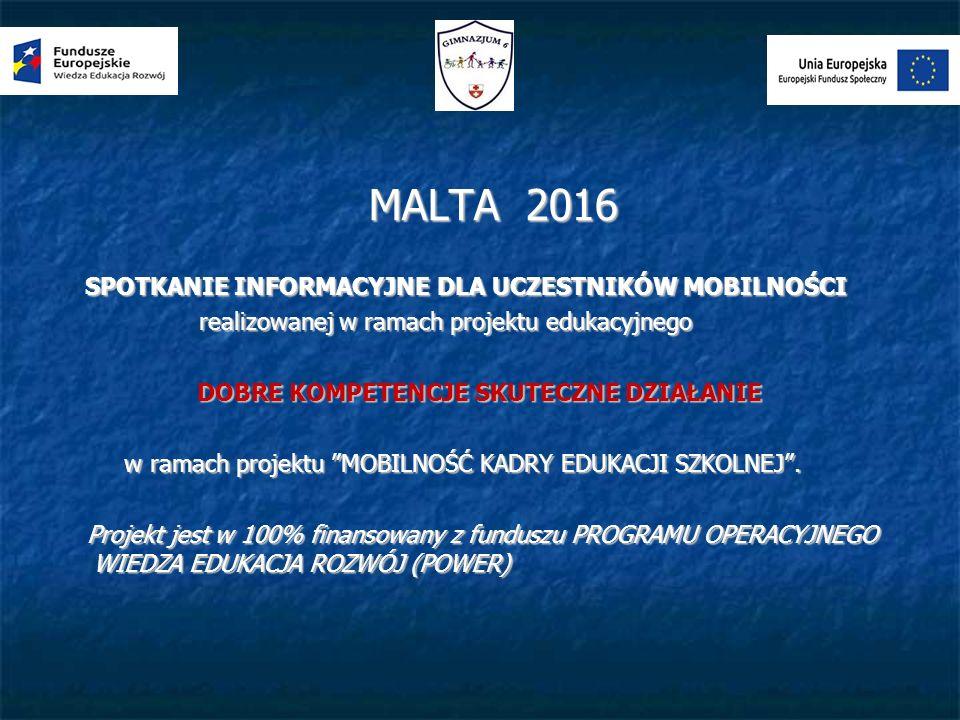 MALTA 2016 MALTA 2016 SPOTKANIE INFORMACYJNE DLA UCZESTNIKÓW MOBILNOŚCI SPOTKANIE INFORMACYJNE DLA UCZESTNIKÓW MOBILNOŚCI realizowanej w ramach projektu edukacyjnego realizowanej w ramach projektu edukacyjnego DOBRE KOMPETENCJE SKUTECZNE DZIAŁANIE DOBRE KOMPETENCJE SKUTECZNE DZIAŁANIE w ramach projektu MOBILNOŚĆ KADRY EDUKACJI SZKOLNEJ .