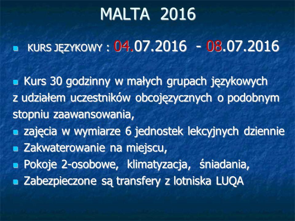 MALTA 2016 KURS JĘZYKOWY : 04.07.2016 - 08.07.2016 KURS JĘZYKOWY : 04.07.2016 - 08.07.2016 Kurs 30 godzinny w małych grupach językowych Kurs 30 godzinny w małych grupach językowych z udziałem uczestników obcojęzycznych o podobnym stopniu zaawansowania, zajęcia w wymiarze 6 jednostek lekcyjnych dziennie zajęcia w wymiarze 6 jednostek lekcyjnych dziennie Zakwaterowanie na miejscu, Zakwaterowanie na miejscu, Pokoje 2-osobowe, klimatyzacja, śniadania, Pokoje 2-osobowe, klimatyzacja, śniadania, Zabezpieczone są transfery z lotniska LUQA Zabezpieczone są transfery z lotniska LUQA