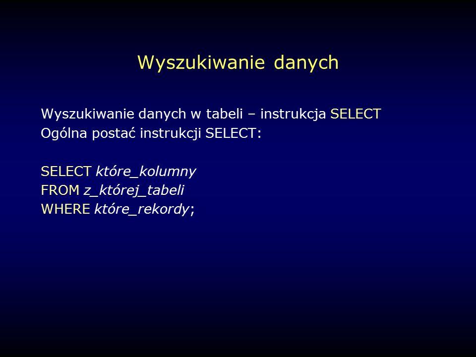 Wyszukiwanie danych Wyszukiwanie danych w tabeli – instrukcja SELECT Ogólna postać instrukcji SELECT: SELECT które_kolumny FROM z_której_tabeli WHERE które_rekordy;